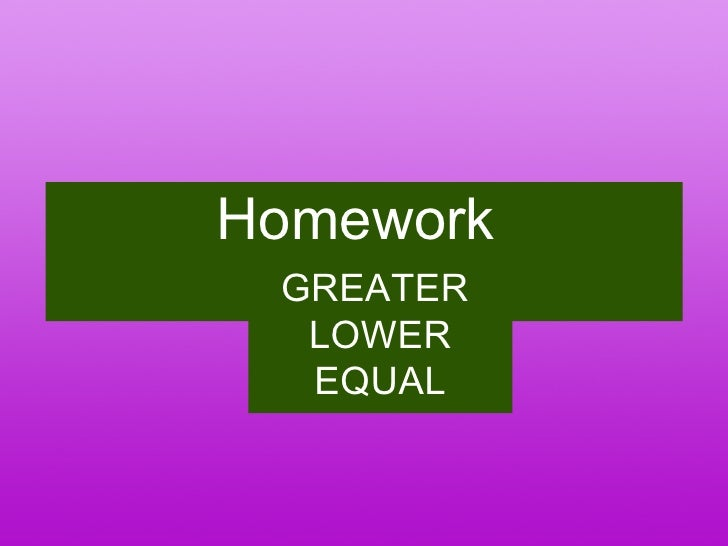 Homework  GREATER  LOWER EQUAL