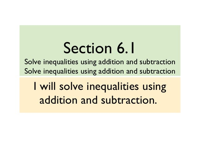 Section 6.1 Solve inequalities using addition and subtraction Solve inequalities using addition and subtraction I will sol...