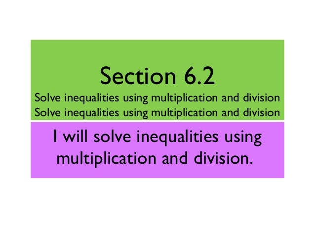 Section 6.2 Solve inequalities using multiplication and division Solve inequalities using multiplication and division I wi...
