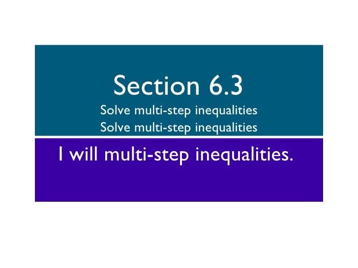 Section 6.3 Solve multi-step inequalities Solve multi-step inequalities <ul><li>I will multi-step inequalities.  </li></ul>