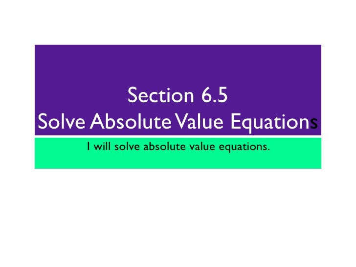 Section 6.5Solve Absolute Value Equations     I will solve absolute value equations.