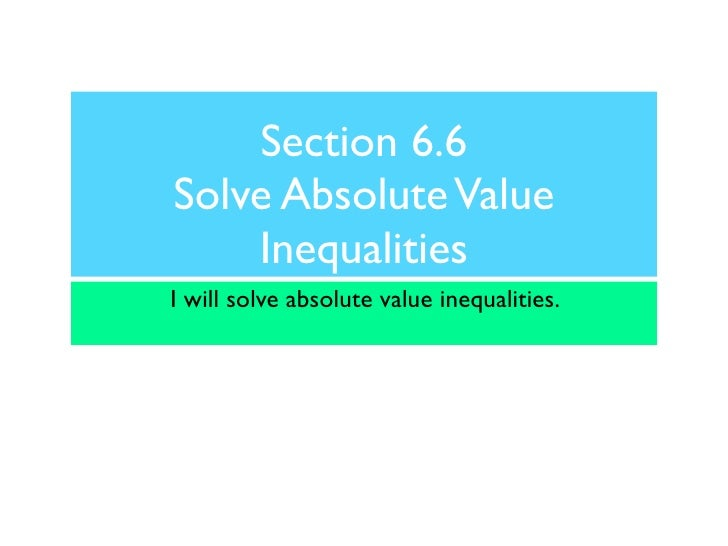Section 6.6 Solve Absolute Value     Inequalities I will solve absolute value inequalities.