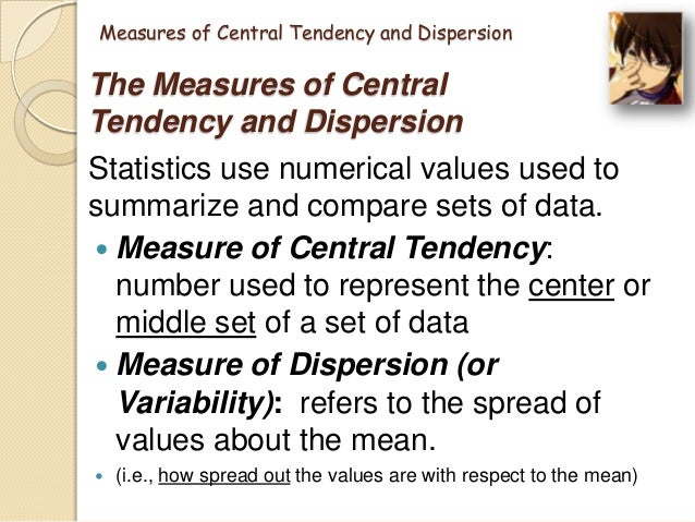 measures of central tendency Measures of central tendency the mean, the median, and the mode are the most common measures of central tendency the mean (most properly called the arithmetic mean) is the simple average of the data: the sum of all data points divided by the number of data points calculation of the mean the median is described.