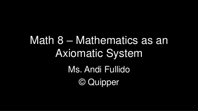 Math 8 – Mathematics as an Axiomatic System Ms. Andi Fullido © Quipper