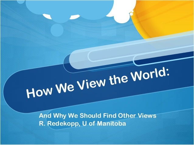 e World:       e View thHow   W And Why We Should Find Other Views R. Redekopp, U of Manitoba