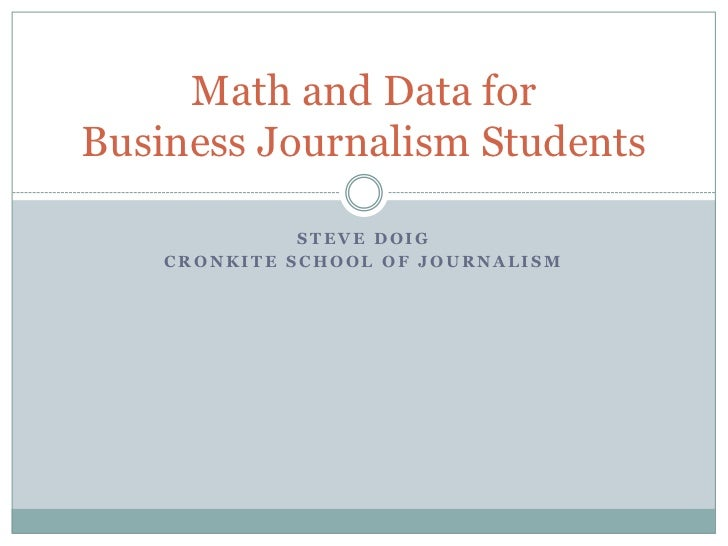 Math and Data forBusiness Journalism Students              STEVE DOIG    CRONKITE SCHOOL OF JOURNALISM
