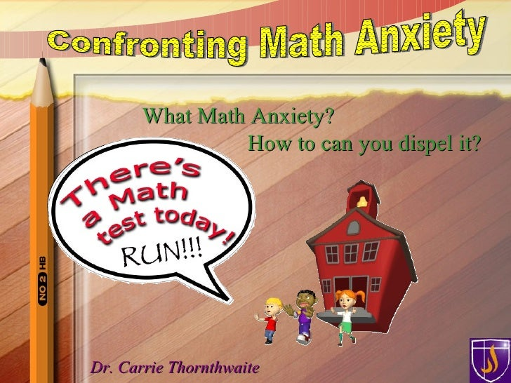 Dr. Carrie Thornthwaite What Math Anxiety?  How to can you dispel it? Confronting Math Anxiety