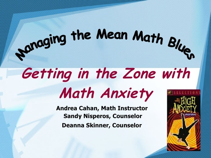 Getting in the Zone with Math Anxiety Andrea Cahan, Math Instructor  Sandy Nisperos, Counselor Deanna Skinner, Counselor  ...