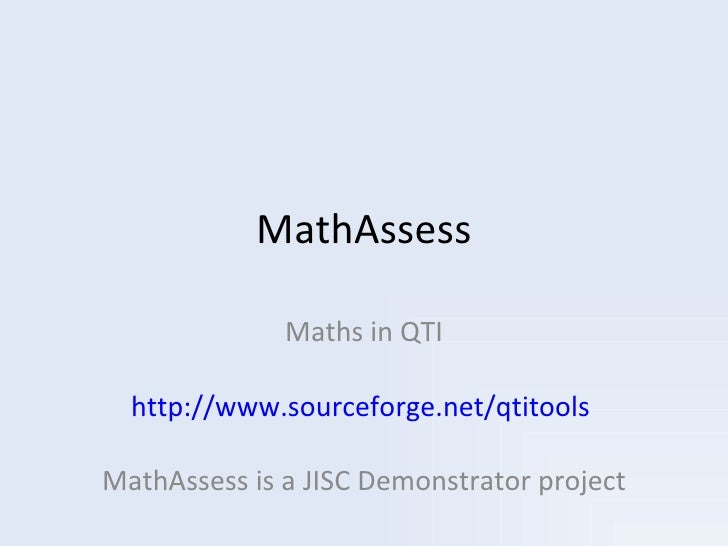 MathAssess Maths in QTI http://www.sourceforge.net/qtitools   MathAssess is a JISC Demonstrator project