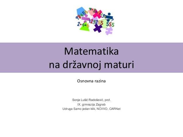 Matematika na državnoj maturi Sonja Lušić Radošević, prof. IX. gimnazija Zagreb Udruga Samo jedan klik, NCVVO, CARNet Osno...