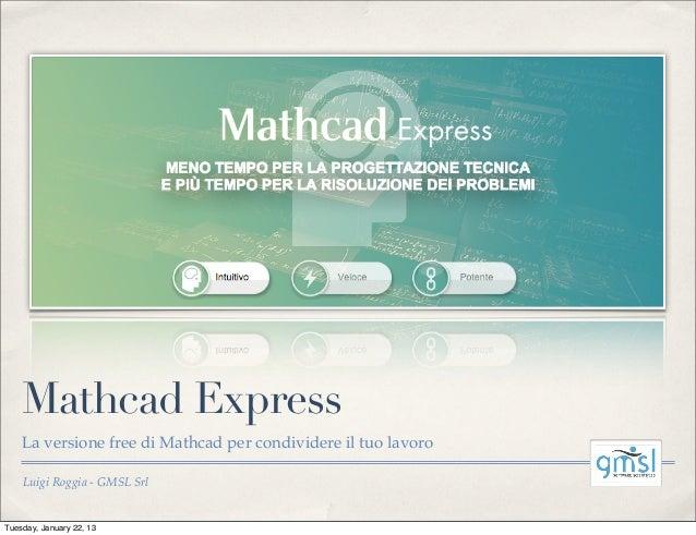 Mathcad Express    La versione free di Mathcad per condividere il tuo lavoro    Luigi Roggia - GMSL SrlTuesday, January 22...