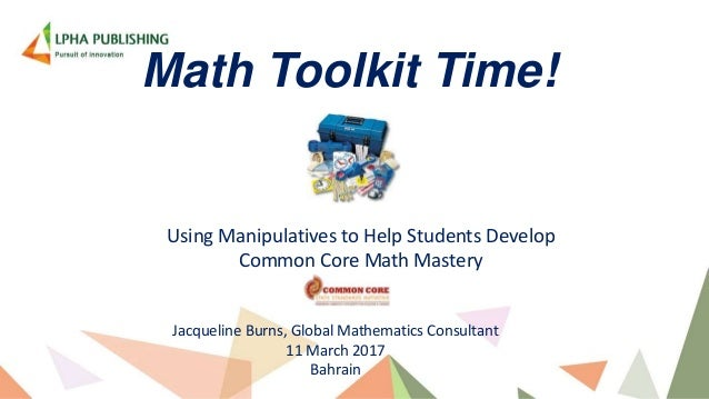 Math Toolkit Time! Using Manipulatives to Help Students Develop Common Core Math Mastery Jacqueline Burns, Global Mathemat...
