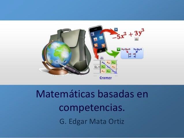 Matemáticas basadas en competencias.  G. Edgar Mata Ortiz