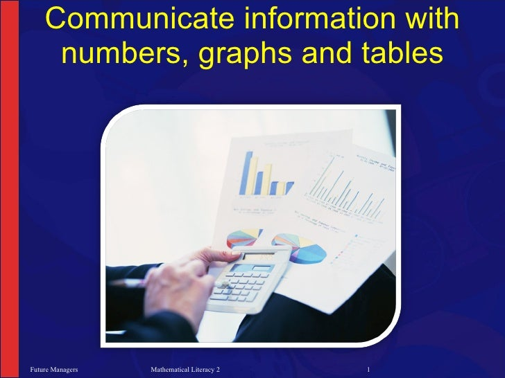 Communicate information with      numbers, graphs and tables     Future Managers   Mathematical Literacy 2   1