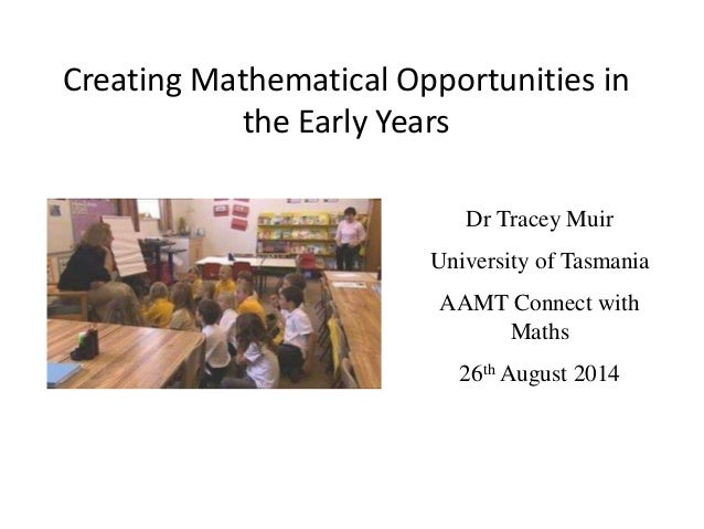 Creating Mathematical Opportunities in  the Early Years  Dr Tracey Muir  University of Tasmania  AAMT Connect with  Maths ...