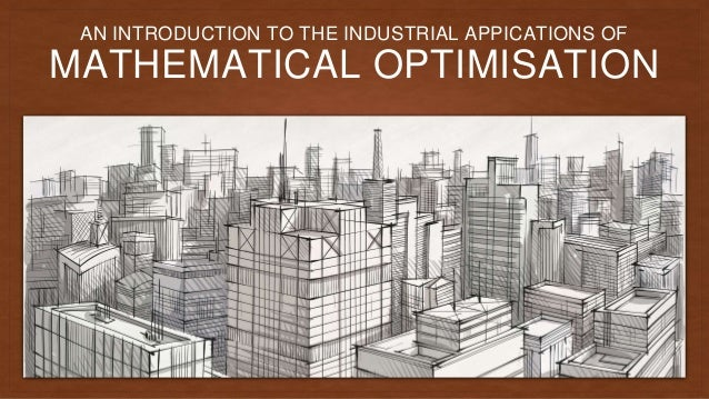 MATHEMATICAL OPTIMISATION AN INTRODUCTION TO THE INDUSTRIAL APPICATIONS OF