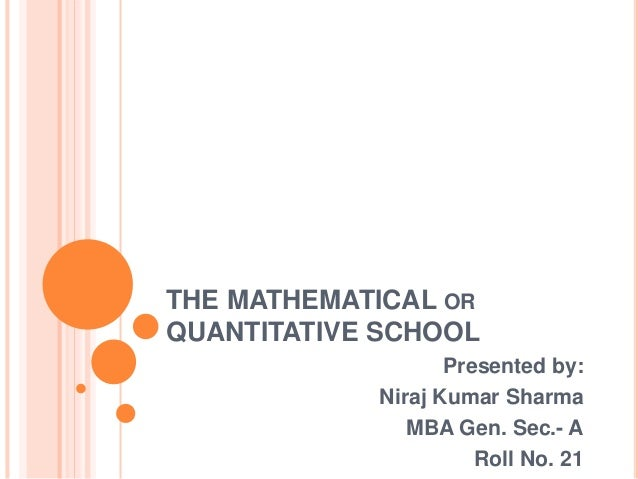 THE MATHEMATICAL OR QUANTITATIVE SCHOOL Presented by: Niraj Kumar Sharma MBA Gen. Sec.- A Roll No. 21