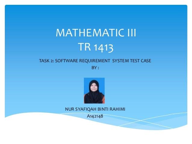 MATHEMATIC IIITR 1413TASK 2: SOFTWARE REQUIREMENT SYSTEM TEST CASEBY :NUR SYAFIQAH BINTI RAHIMIA142148