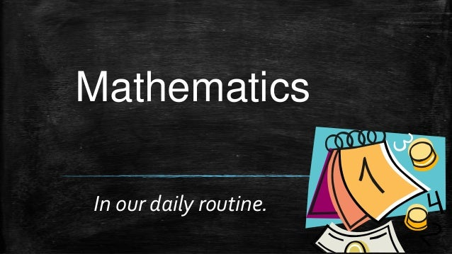 Mathematics In our daily routine.