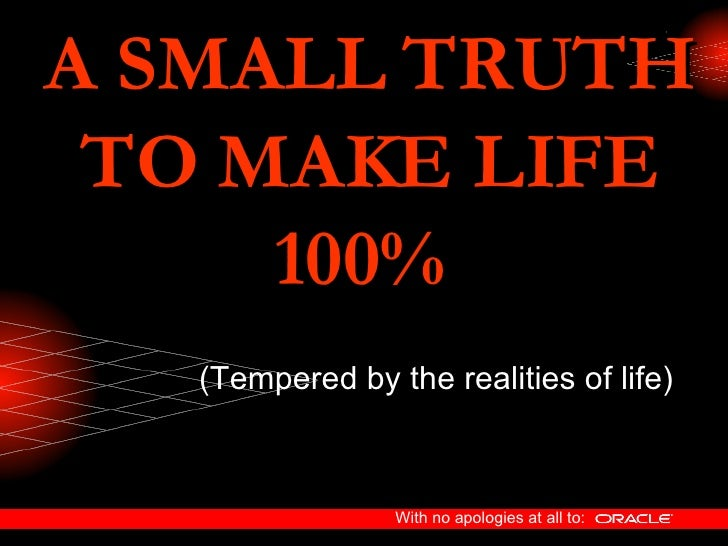 A SMALL TRUTH TO MAKE LIFE 100%   (Tempered by the realities of life)
