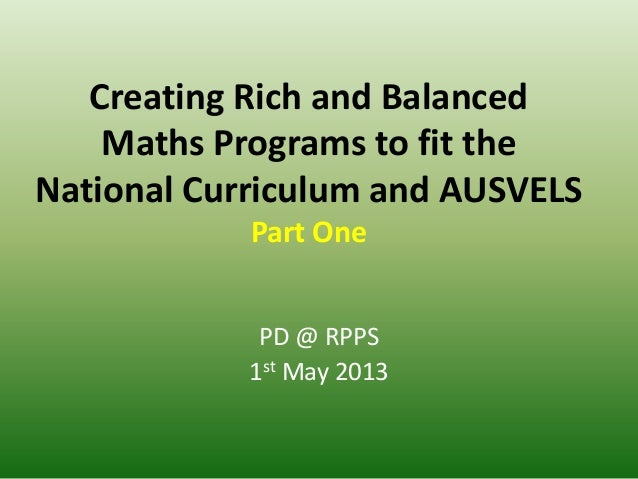 Creating Rich and BalancedMaths Programs to fit theNational Curriculum and AUSVELSPart OnePD @ RPPS1st May 2013
