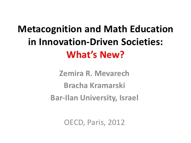 Metacognition and Math Education in Innovation-Driven Societies:          What's New?        Zemira R. Mevarech          B...