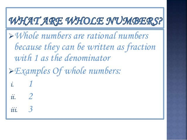 Whole numbers are rational numbers because they can be written as fraction with 1 as the denominator