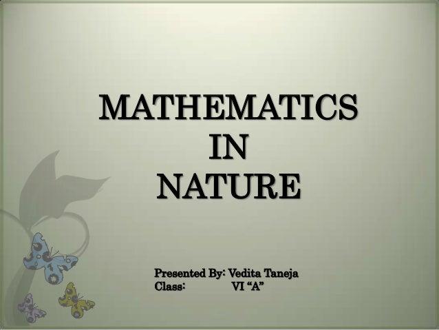 "MATHEMATICS IN NATURE Presented By: Vedita Taneja Class: VI ""A"""