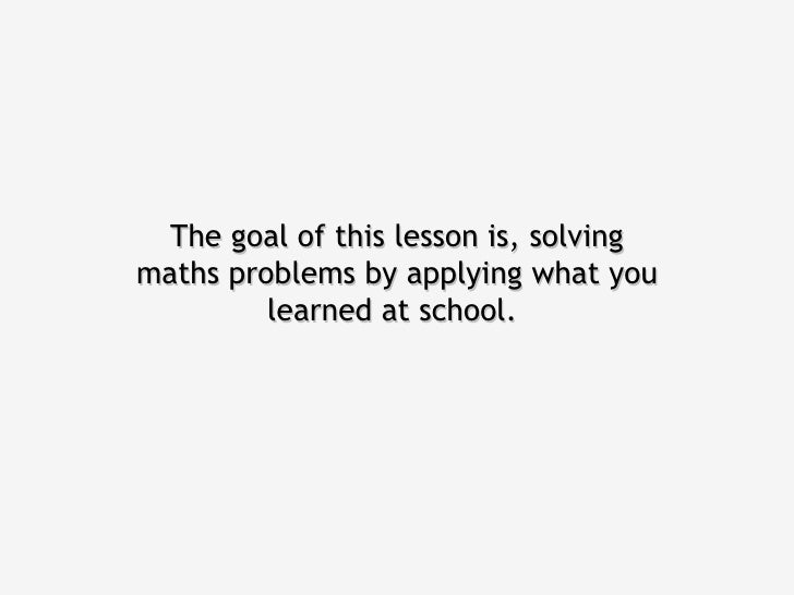 The goal of this lesson is, solvingmaths problems by applying what you         learned at school.
