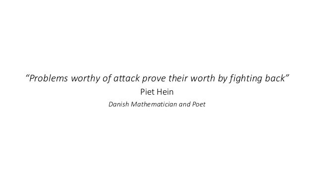 """""""Problems worthy of attack prove their worth by fighting back"""" Piet Hein Danish Mathematician and Poet"""