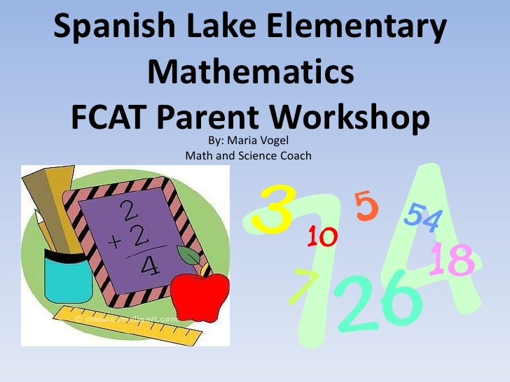 Spanish Lake Elementary     Mathematics FCAT Parent Workshop          By: Maria Vogel       Math and Science Coach