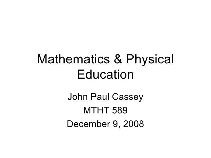 Mathematics & Physical Education John Paul Cassey MTHT 589 December 9, 2008