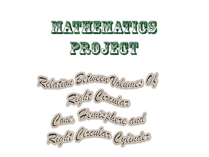 MATHEMATICS<br />PROJECT<br />Relation Between Volumes Of     Right Circular Cone, Hemisphere and            Right Circula...