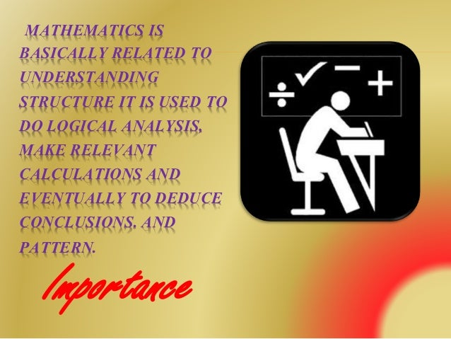 importance of mathematics in everyday life Some properties of matrix mathematics are important in math theory in the real life no real use of matrix if have then prove it most respect.