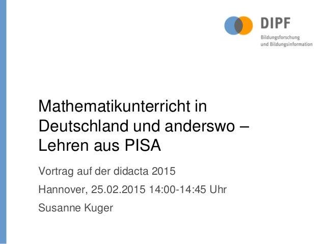 Vortrag auf der didacta 2015 Hannover, 25.02.2015 14:00-14:45 Uhr Susanne Kuger Mathematikunterricht in Deutschland und an...