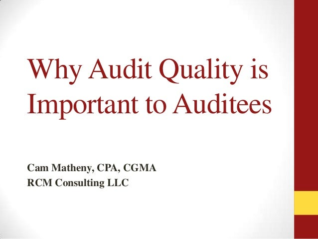 Why Audit Quality is Important to Auditees Cam Matheny, CPA, CGMA RCM Consulting LLC