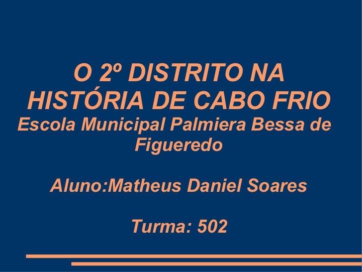 O 2º DISTRITO NA HISTÓRIA DE CABO FRIO Escola Municipal Palmiera Bessa de  Figueredo Aluno:Matheus Daniel Soares Turma: 502