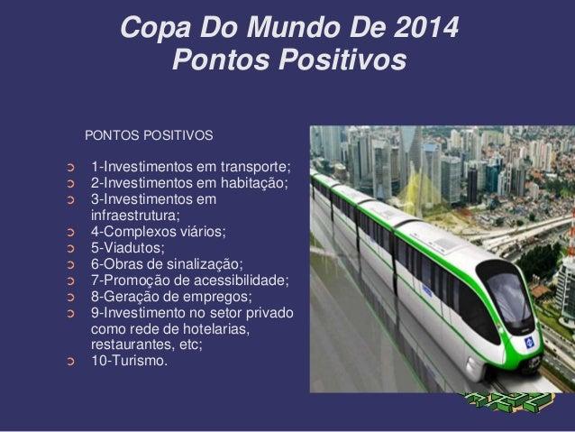 Copa Do Mundo De 2014 Pontos Positivos PONTOS POSITIVOS ➲ 1-Investimentos em transporte; ➲ 2-Investimentos em habitação; ➲...