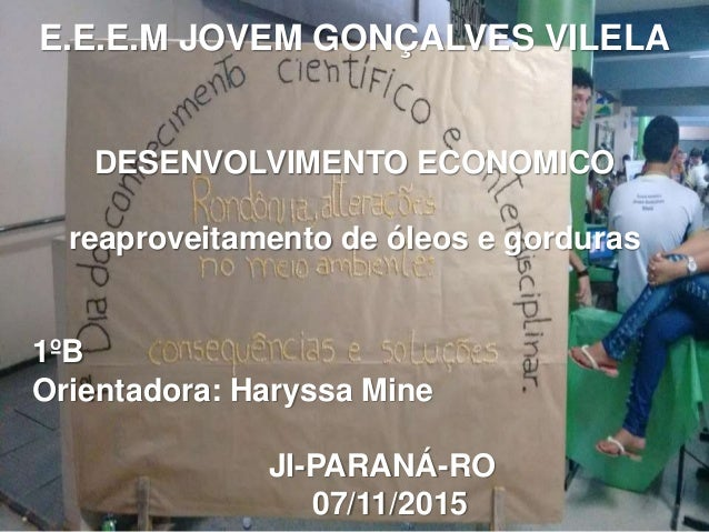 E.E.E.M JOVEM GONÇALVES VILELA DESENVOLVIMENTO ECONOMICO reaproveitamento de óleos e gorduras 1ºB Orientadora: Haryssa Min...
