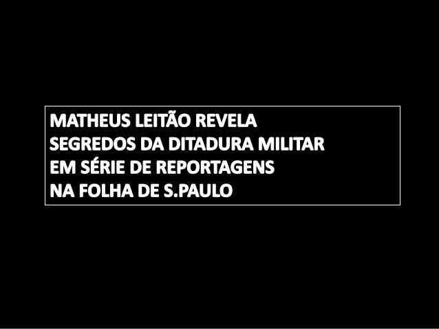 MATHEUS LEITÃO REVELA SEGREDOS DA DITADURA MILITAR EM SÉRIE DE REPORTAGENS  NA I= oLI-IA DE S. PAULO