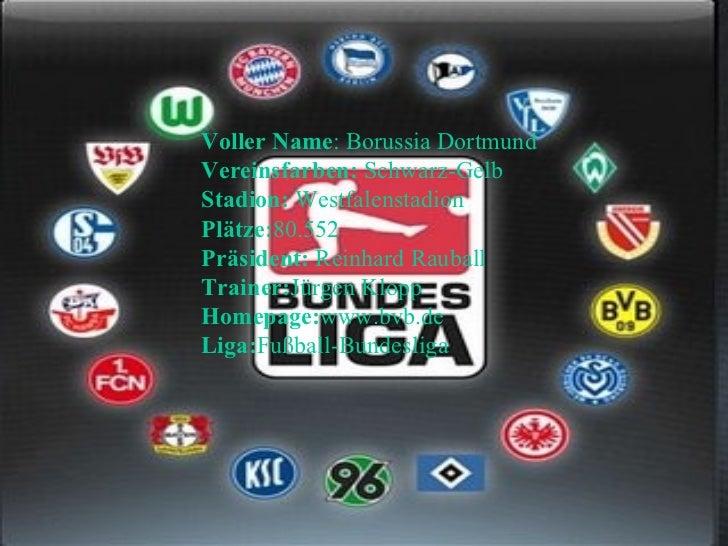 Voller Name : Borussia Dortmund  Vereinsfarben:  Schwarz-Gelb  Stadion:  Westfalenstadion  Plätze: 80.552  Präsident:  Rei...