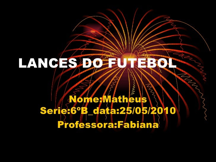LANCES DO FUTEBOL Nome:Matheus Serie:6ºB_data:25/05/2010 Professora:Fabiana