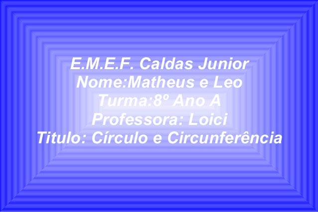 E.M.E.F. Caldas JuniorNome:Matheus e LeoTurma:8º Ano AProfessora: LoiciTitulo: Círculo e Circunferência