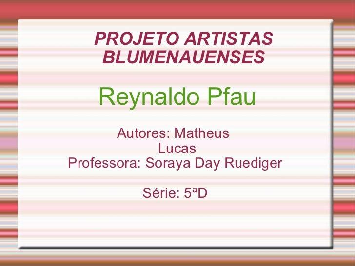 PROJETO ARTISTAS BLUMENAUENSES Reynaldo Pfau Autores: Matheus  Lucas  Professora: Soraya Day Ruediger  Série: 5ªD
