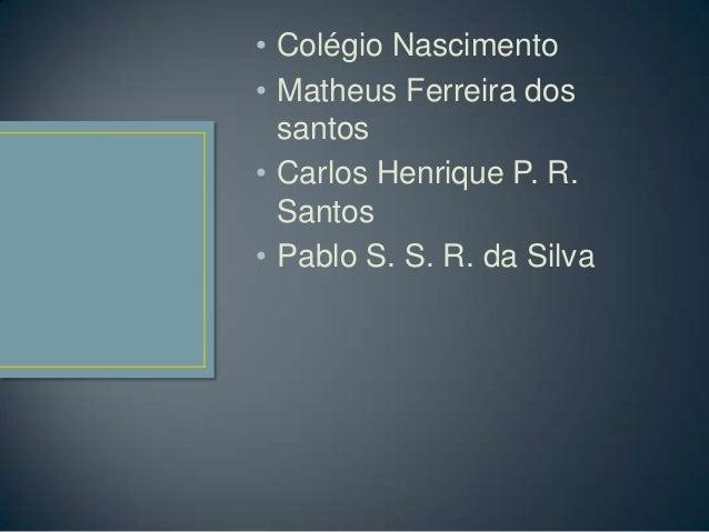 • Colégio Nascimento• Matheus Ferreira dos  santos• Carlos Henrique P. R.  Santos• Pablo S. S. R. da Silva