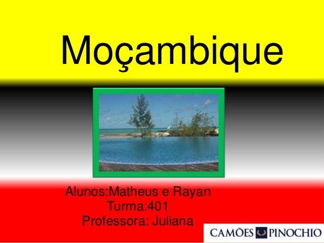 Moçambique Alunos:Matheus e Rayan Turma:401 Professora: Juliana