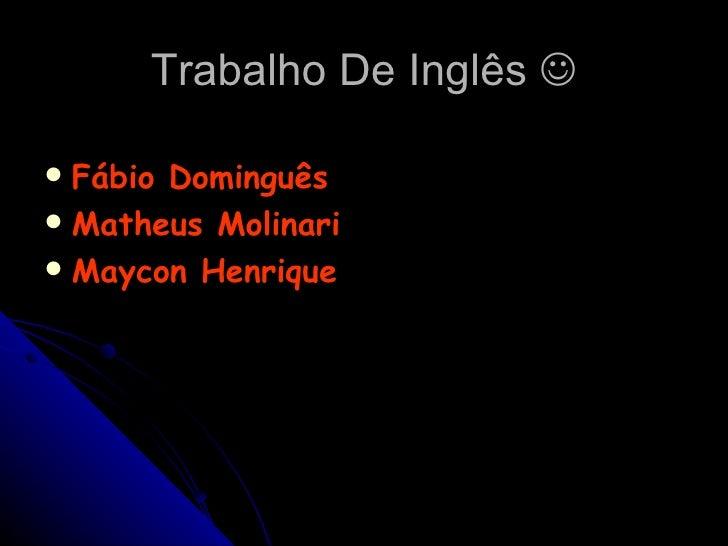 Trabalho De Inglês   <ul><li>Fábio Dominguês </li></ul><ul><li>Matheus Molinari </li></ul><ul><li>Maycon Henrique </li></ul>