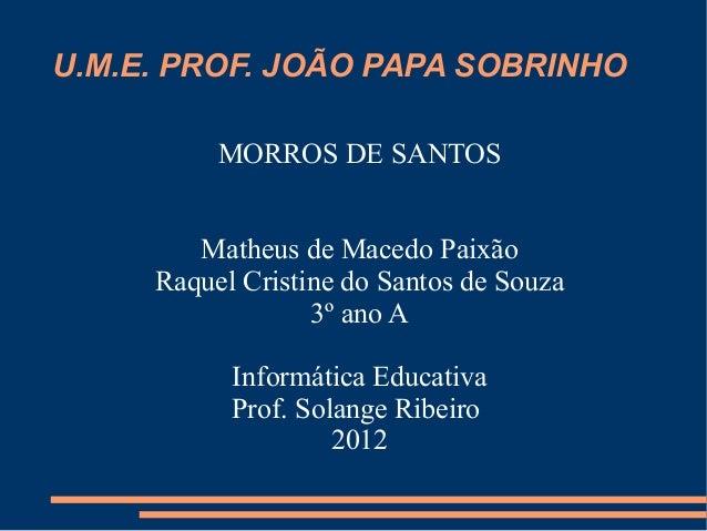 U.M.E. PROF. JOÃO PAPA SOBRINHO          MORROS DE SANTOS        Matheus de Macedo Paixão     Raquel Cristine do Santos de...