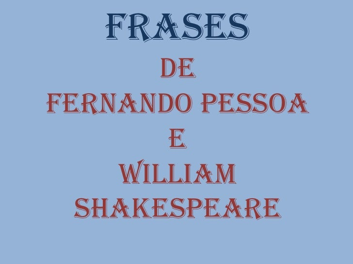 Frases       DeFernando pessoa        e    William  Shakespeare