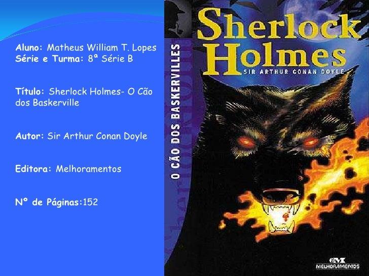 Aluno: Matheus William T. Lopes<br />Série e Turma: 8ª Série B<br />Título: Sherlock Holmes- O Cão dos Baskerville<br />Au...